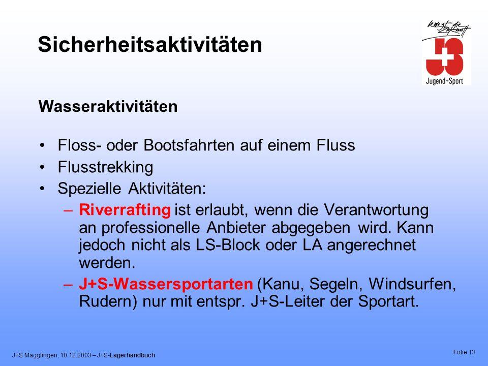J+S Magglingen, 10.12.2003 – J+S-Lagerhandbuch Folie 13 Sicherheitsaktivitäten Floss- oder Bootsfahrten auf einem Fluss Flusstrekking Spezielle Aktivitäten: –Riverrafting ist erlaubt, wenn die Verantwortung an professionelle Anbieter abgegeben wird.