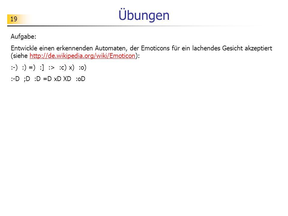 19 Übungen Aufgabe: Entwickle einen erkennenden Automaten, der Emoticons für ein lachendes Gesicht akzeptiert (siehe http://de.wikipedia.org/wiki/Emot