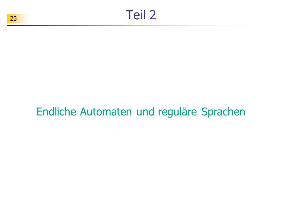 23 Teil 2 Endliche Automaten und reguläre Sprachen