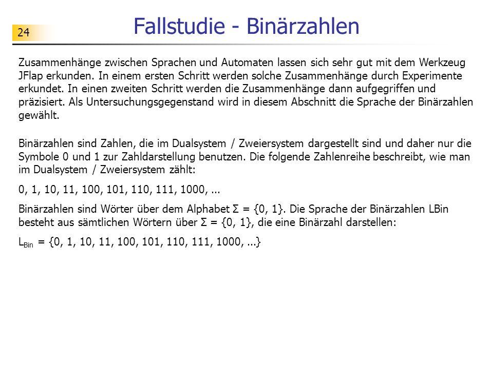 24 Fallstudie - Binärzahlen Zusammenhänge zwischen Sprachen und Automaten lassen sich sehr gut mit dem Werkzeug JFlap erkunden. In einem ersten Schrit