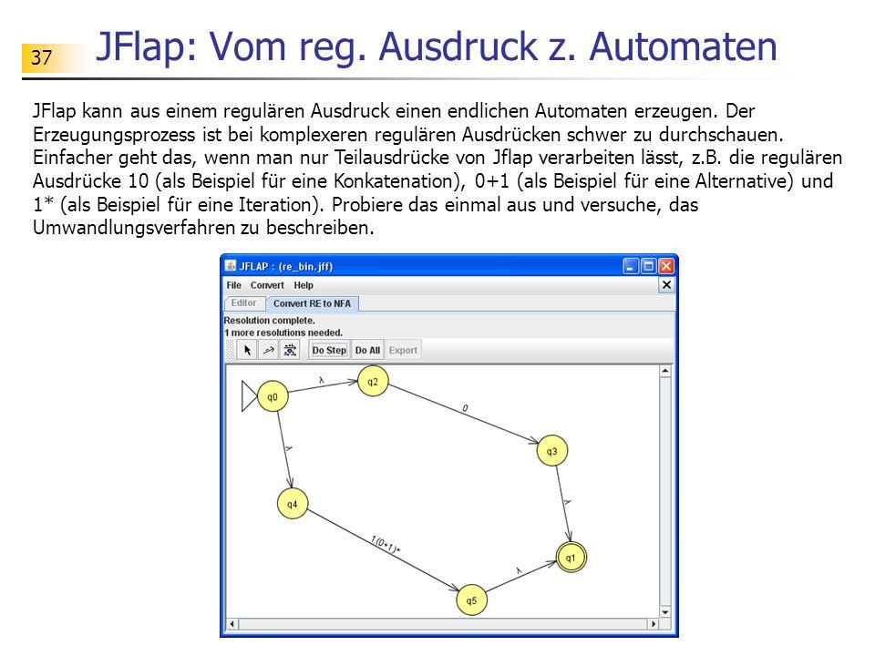 37 JFlap: Vom reg. Ausdruck z. Automaten JFlap kann aus einem regulären Ausdruck einen endlichen Automaten erzeugen. Der Erzeugungsprozess ist bei kom