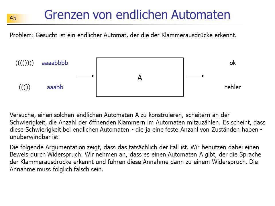 45 Grenzen von endlichen Automaten Problem: Gesucht ist ein endlicher Automat, der die der Klammerausdrücke erkennt. A ok(((()))) Fehler((()) Versuche