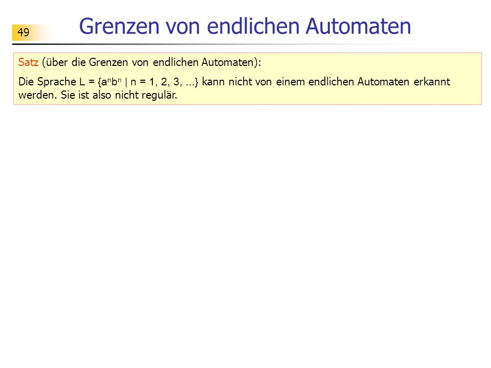49 Grenzen von endlichen Automaten Satz (über die Grenzen von endlichen Automaten): Die Sprache L = {a n b n | n = 1, 2, 3,...} kann nicht von einem e