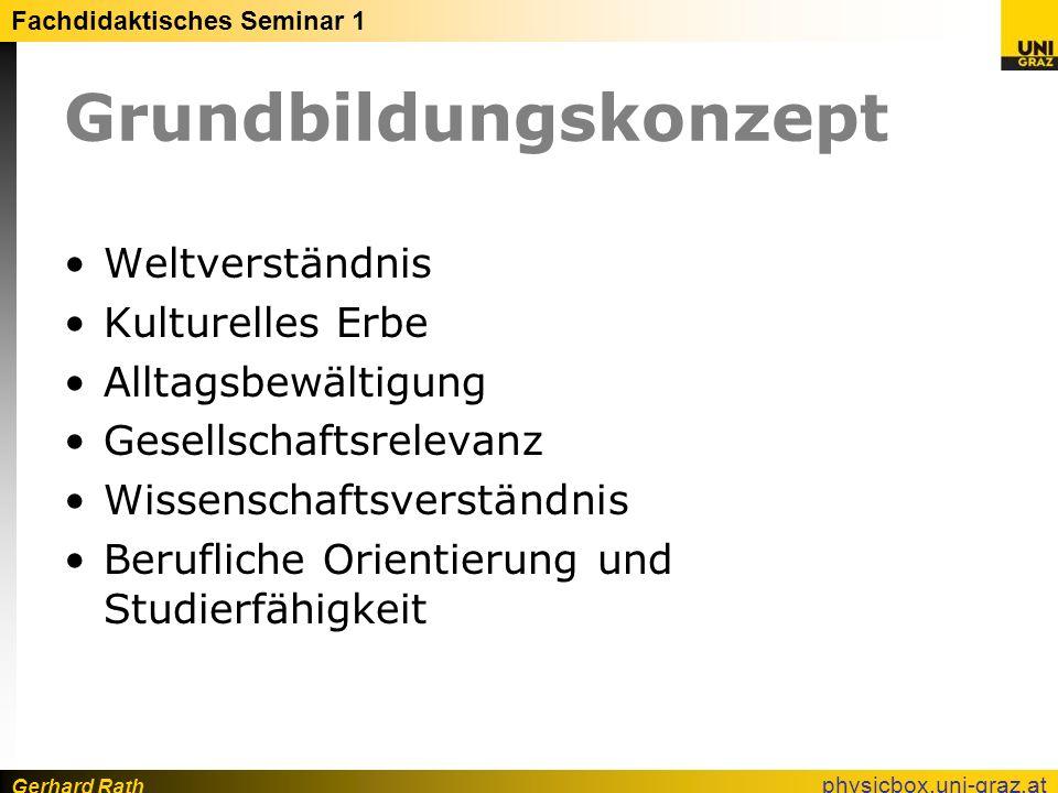 Gerhard Rath Fachdidaktisches Seminar 1 physicbox.uni-graz.at Grundbildungskonzept Weltverständnis Kulturelles Erbe Alltagsbewältigung Gesellschaftsre