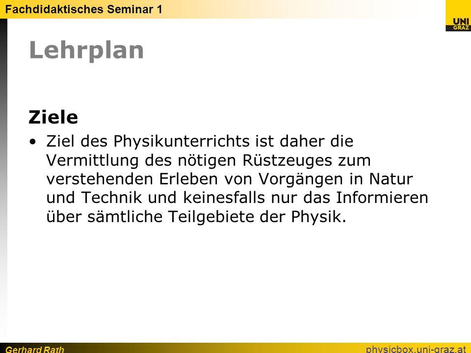 Gerhard Rath Fachdidaktisches Seminar 1 physicbox.uni-graz.at Lehrplan Ziele Ziel des Physikunterrichts ist daher die Vermittlung des nötigen Rüstzeug