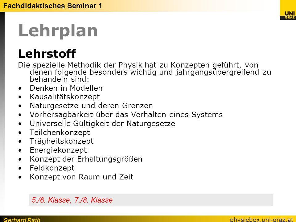 Gerhard Rath Fachdidaktisches Seminar 1 physicbox.uni-graz.at Lehrplan Lehrstoff Die spezielle Methodik der Physik hat zu Konzepten geführt, von denen