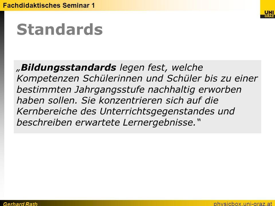 Gerhard Rath Fachdidaktisches Seminar 1 physicbox.uni-graz.at Standards Bildungsstandards legen fest, welche Kompetenzen Schülerinnen und Schüler bis