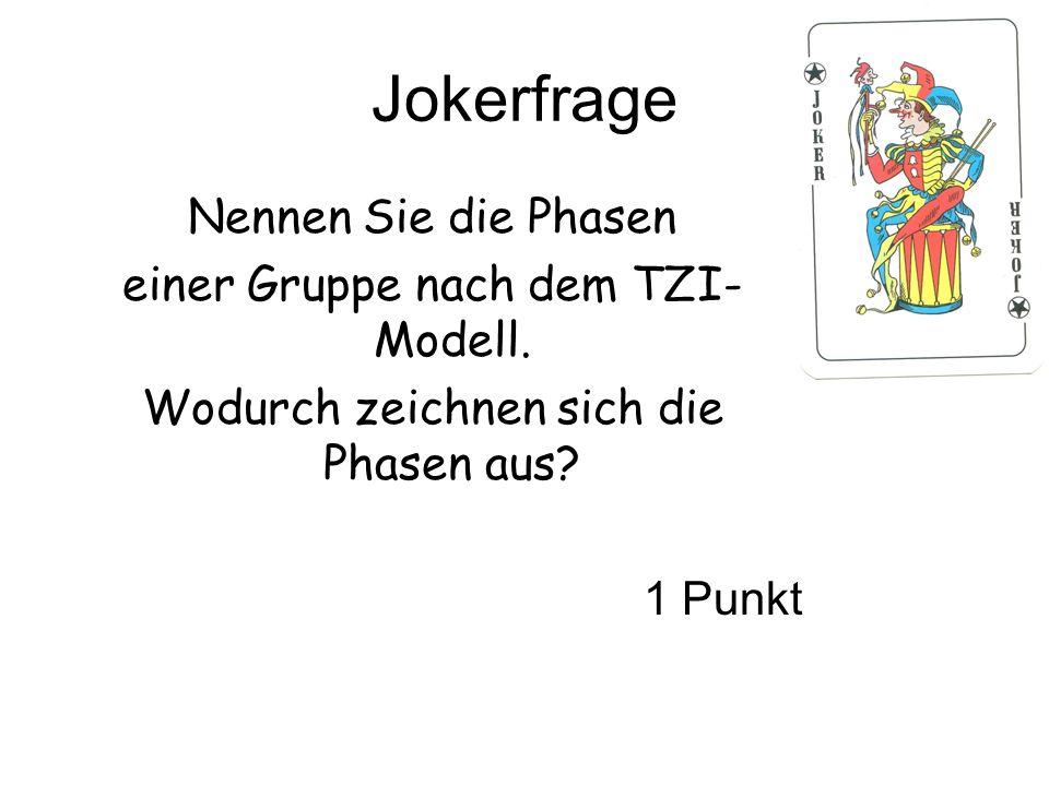 Jokerfrage Nennen Sie die Phasen einer Gruppe nach dem TZI- Modell. Wodurch zeichnen sich die Phasen aus? 1 Punkt