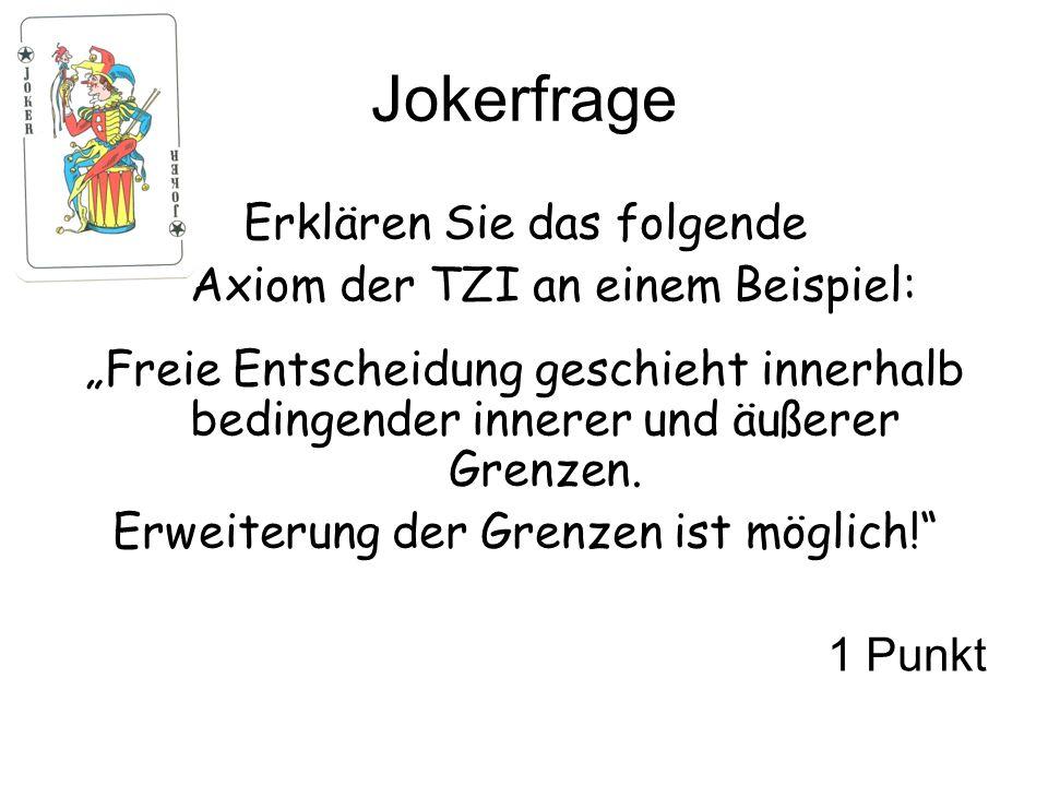 Jokerfrage Erklären Sie das folgende Axiom der TZI an einem Beispiel: Freie Entscheidung geschieht innerhalb bedingender innerer und äußerer Grenzen.