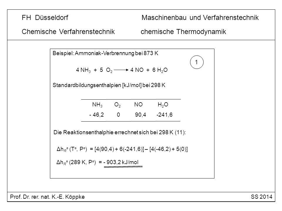Chemische Verfahrenstechnik chemische Thermodynamik Beispiel: Ammoniak-Verbrennung bei 873 K 4 NH 3 + 5 O 2 4 NO + 6 H 2 O spezifische Wärmekapazitäten [J/mol x K] 2 NH 3 O 2 NO H 2 O 42 29 29 36 Berechnung der molare Wärmekapazität nach (13): Δc p = [4(29) + 6(36)] – [4(42) + 5(29)] Δc p = 19 J/mol x K = 0,019 kJ/ mol x K Prof.