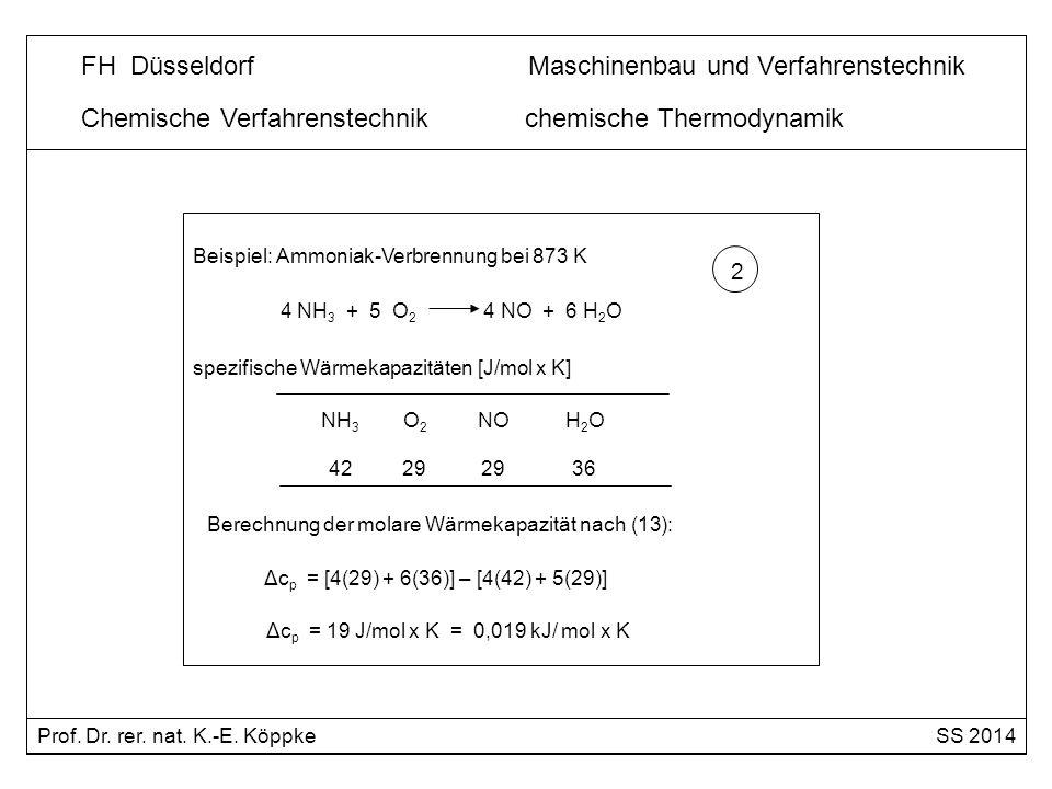Chemische Verfahrenstechnik chemische Thermodynamik Beispiel: Ammoniak-Verbrennung bei 873 K 4 NH 3 + 5 O 2 4 NO + 6 H 2 O Reaktionsenthalpie nach (12) für 873 K: 3 Δh R (873 K) = Δh R ɵ (298 K) + Δc p x 575 K Δh R (873 K) = - 903,2 + 0,019 x 575 = - 892,3 kJ/mol Prof.