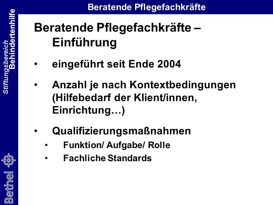 Stiftungsbereich Behindertenhilfe Beratende Pflegefachkräfte Beratende Pflegefachkräfte – Einführung eingeführt seit Ende 2004 Anzahl je nach Kontextbedingungen (Hilfebedarf der Klient/innen, Einrichtung…) Qualifizierungsmaßnahmen Funktion/ Aufgabe/ Rolle Fachliche Standards