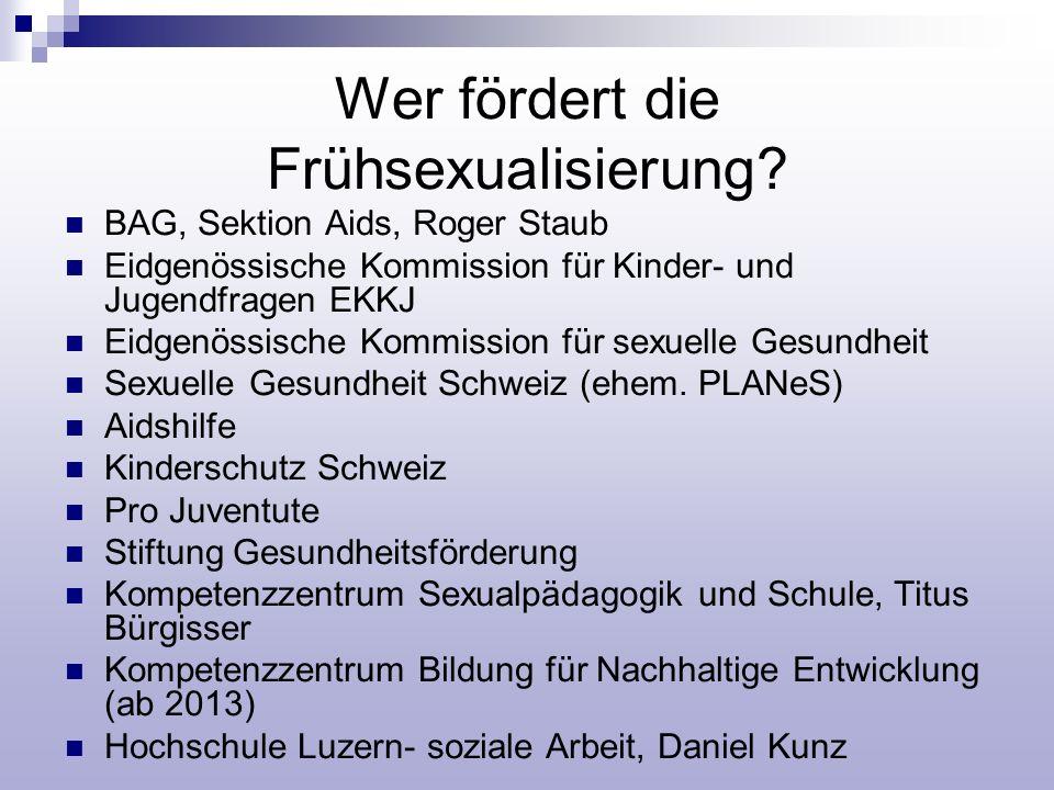 Wer fördert die Frühsexualisierung? BAG, Sektion Aids, Roger Staub Eidgenössische Kommission für Kinder- und Jugendfragen EKKJ Eidgenössische Kommissi