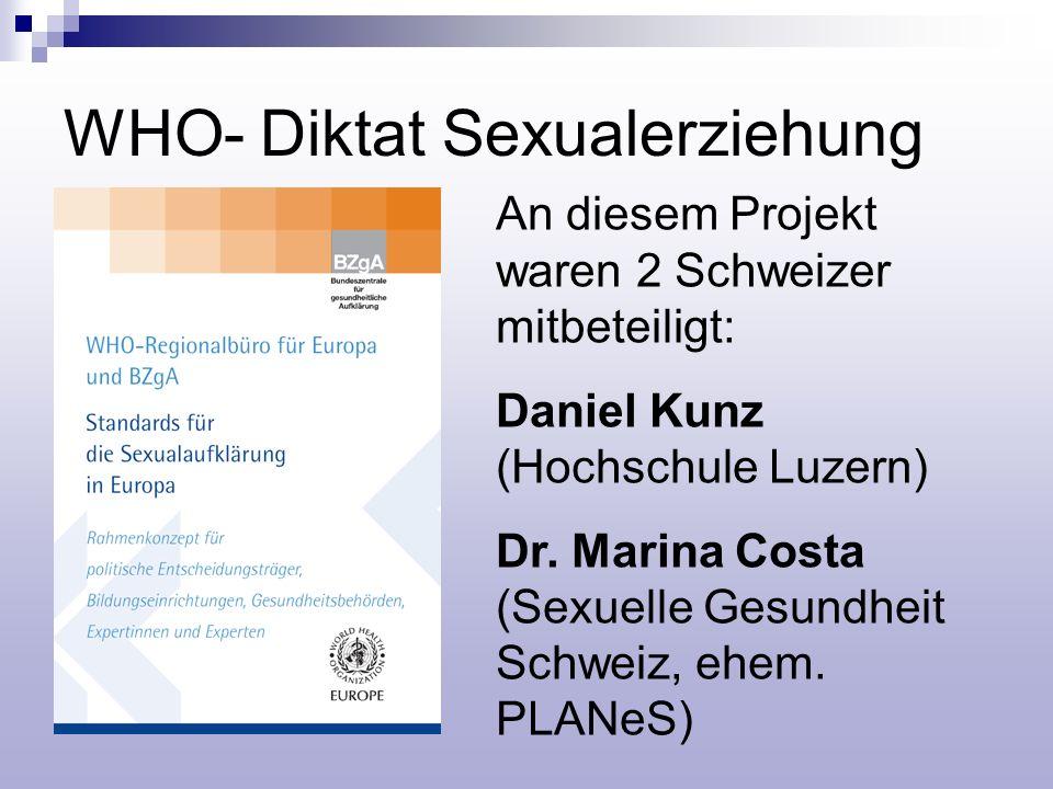 WHO- Diktat Sexualerziehung An diesem Projekt waren 2 Schweizer mitbeteiligt: Daniel Kunz (Hochschule Luzern) Dr. Marina Costa (Sexuelle Gesundheit Sc