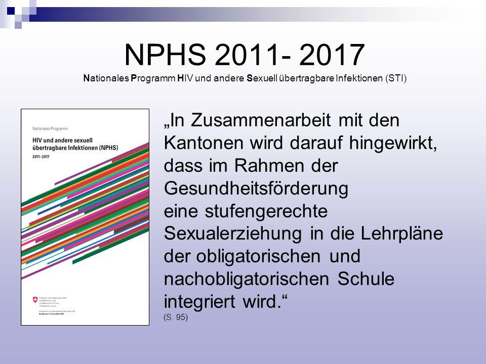 NPHS 2011- 2017 Nationales Programm HIV und andere Sexuell übertragbare Infektionen (STI) In Zusammenarbeit mit den Kantonen wird darauf hingewirkt, dass im Rahmen der Gesundheitsförderung eine stufengerechte Sexualerziehung in die Lehrpläne der obligatorischen und nachobligatorischen Schule integriert wird.