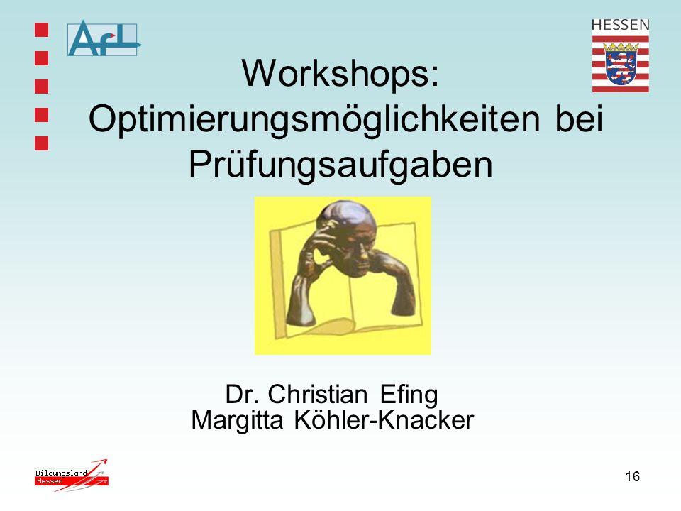 16 Workshops: Optimierungsmöglichkeiten bei Prüfungsaufgaben Dr. Christian Efing Margitta Köhler-Knacker