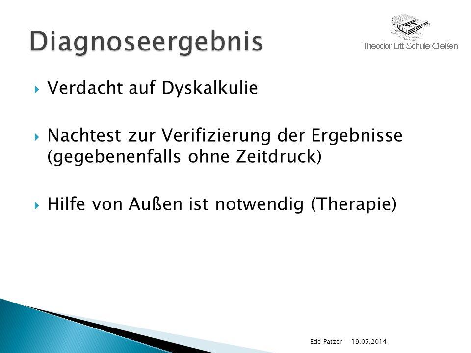 Verdacht auf Dyskalkulie Nachtest zur Verifizierung der Ergebnisse (gegebenenfalls ohne Zeitdruck) Hilfe von Außen ist notwendig (Therapie) 19.05.2014Ede Patzer