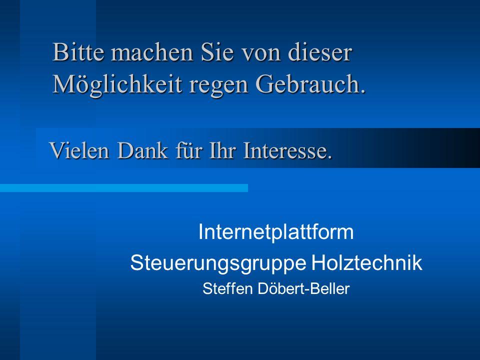 Bitte machen Sie von dieser Möglichkeit regen Gebrauch. Internetplattform Steuerungsgruppe Holztechnik Steffen Döbert-Beller Vielen Dank für Ihr Inter