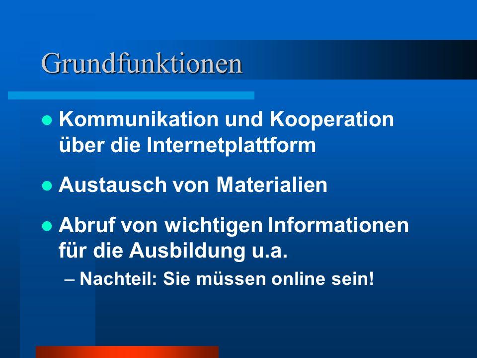 Grundfunktionen Kommunikation und Kooperation über die Internetplattform Austausch von Materialien Abruf von wichtigen Informationen für die Ausbildun