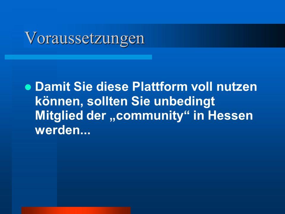 Voraussetzungen Damit Sie diese Plattform voll nutzen können, sollten Sie unbedingt Mitglied der community in Hessen werden...