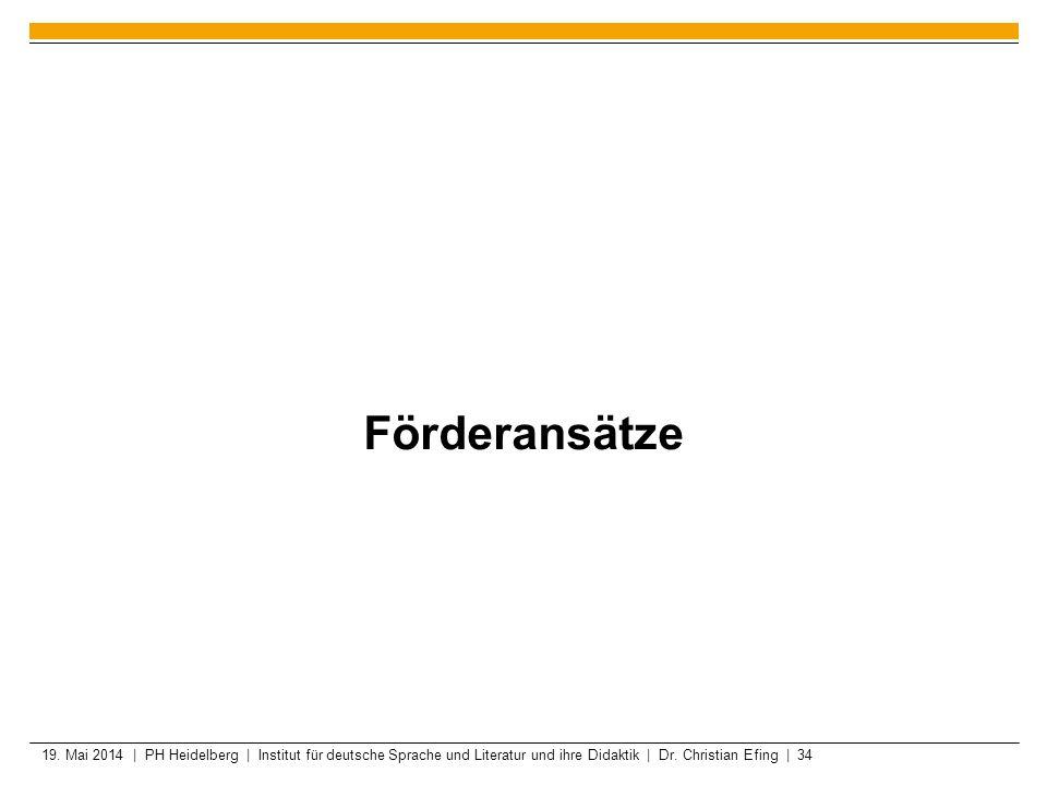 19. Mai 2014 | PH Heidelberg | Institut für deutsche Sprache und Literatur und ihre Didaktik | Dr. Christian Efing | 34 Förderansätze