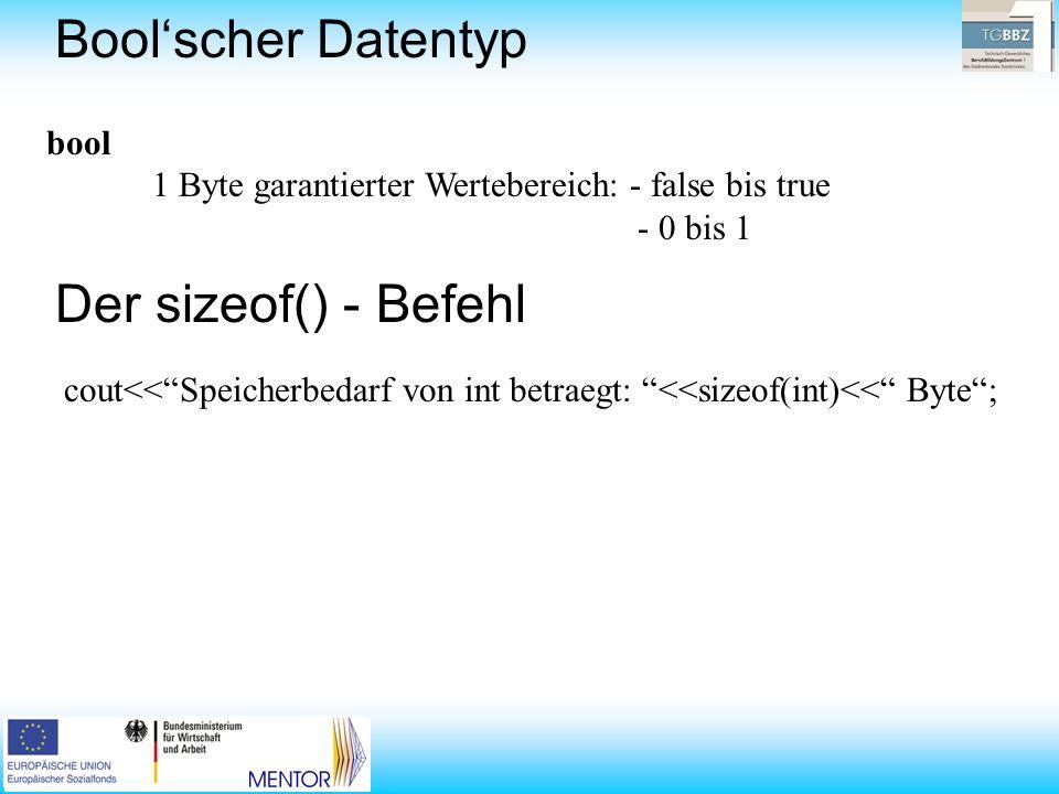 bool 1 Byte garantierter Wertebereich: - false bis true - 0 bis 1 cout<<Speicherbedarf von int betraegt: <<sizeof(int)<< Byte; Boolscher Datentyp Der sizeof() - Befehl