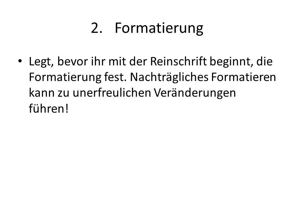 2.Formatierung Legt, bevor ihr mit der Reinschrift beginnt, die Formatierung fest. Nachträgliches Formatieren kann zu unerfreulichen Veränderungen füh