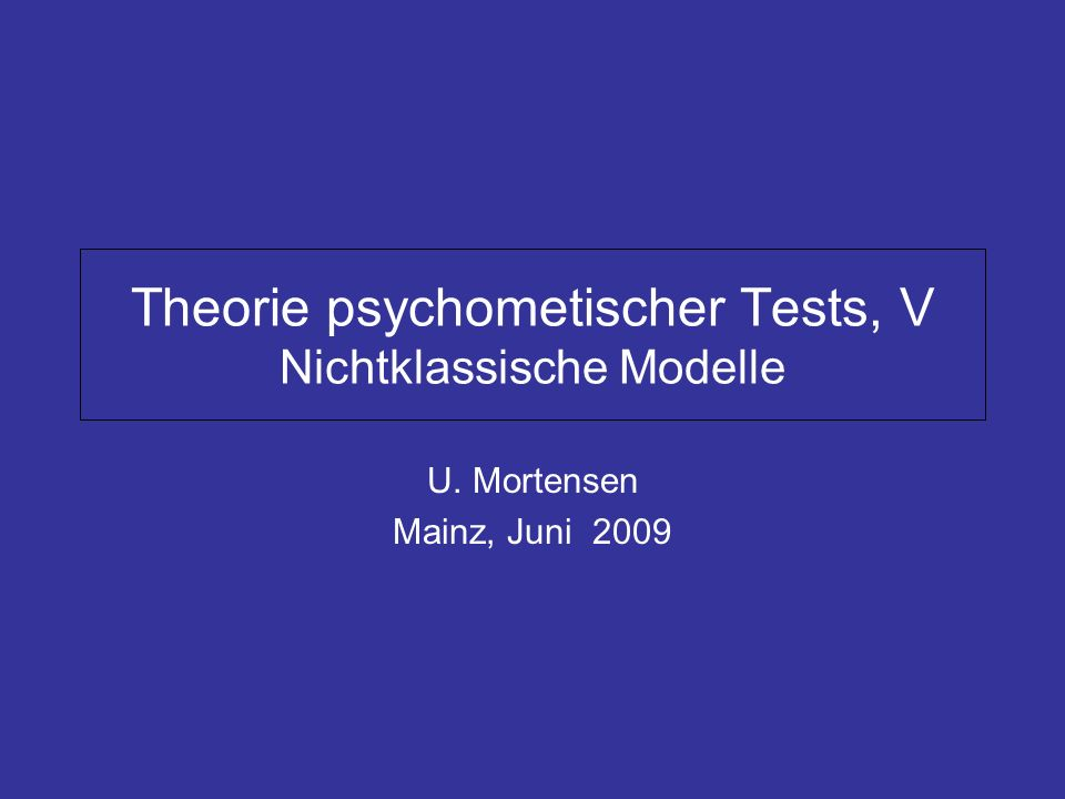 Theorie psychometischer Tests, V Nichtklassische Modelle U. Mortensen Mainz, Juni 2009