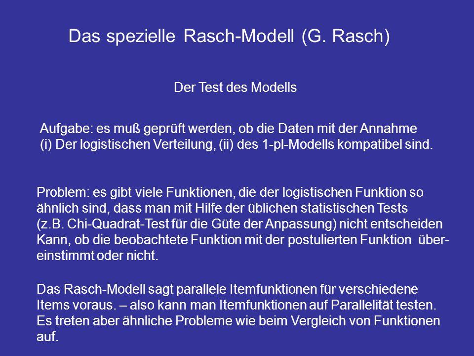 Das spezielle Rasch-Modell (G. Rasch) Der Test des Modells Aufgabe: es muß geprüft werden, ob die Daten mit der Annahme (i) Der logistischen Verteilun