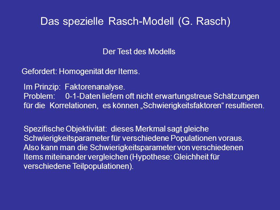 Das spezielle Rasch-Modell (G. Rasch) Der Test des Modells Gefordert: Homogenität der Items. Im Prinzip: Faktorenanalyse. Problem: 0-1-Daten liefern o