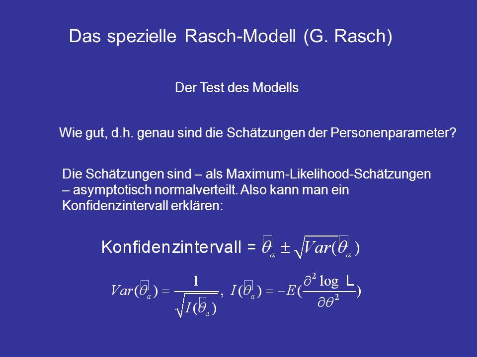 Das spezielle Rasch-Modell (G. Rasch) Der Test des Modells Wie gut, d.h. genau sind die Schätzungen der Personenparameter? Die Schätzungen sind – als