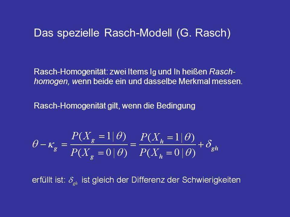 Das spezielle Rasch-Modell (G. Rasch) Rasch-Homogenität: zwei Items I g und I h heißen Rasch- homogen, wenn beide ein und dasselbe Merkmal messen. Ras