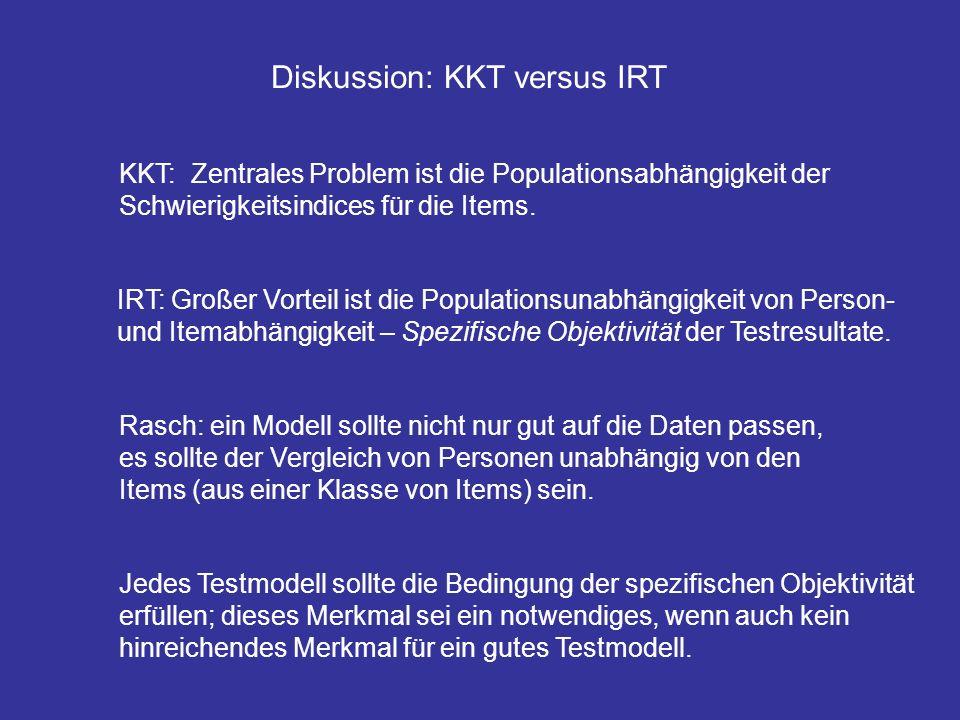 Diskussion: KKT versus IRT KKT: Zentrales Problem ist die Populationsabhängigkeit der Schwierigkeitsindices für die Items. IRT: Großer Vorteil ist die