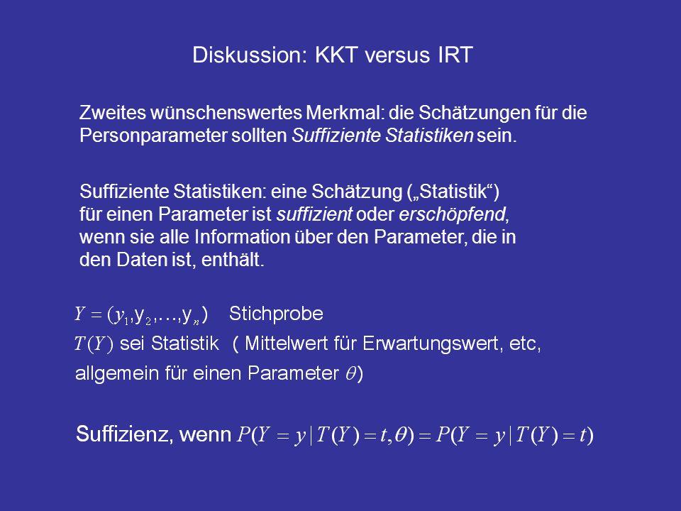 Diskussion: KKT versus IRT Zweites wünschenswertes Merkmal: die Schätzungen für die Personparameter sollten Suffiziente Statistiken sein. Suffiziente