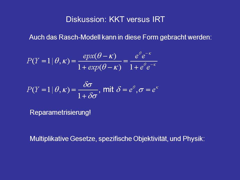 Diskussion: KKT versus IRT Auch das Rasch-Modell kann in diese Form gebracht werden: Reparametrisierung! Multiplikative Gesetze, spezifische Objektivi