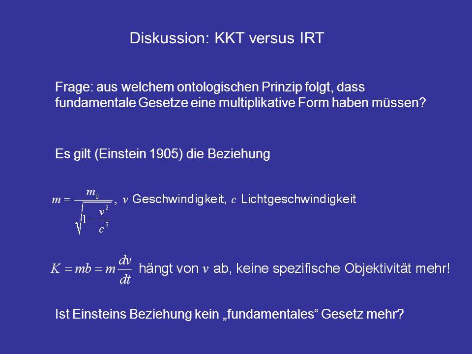 Diskussion: KKT versus IRT Frage: aus welchem ontologischen Prinzip folgt, dass fundamentale Gesetze eine multiplikative Form haben müssen? Es gilt (E