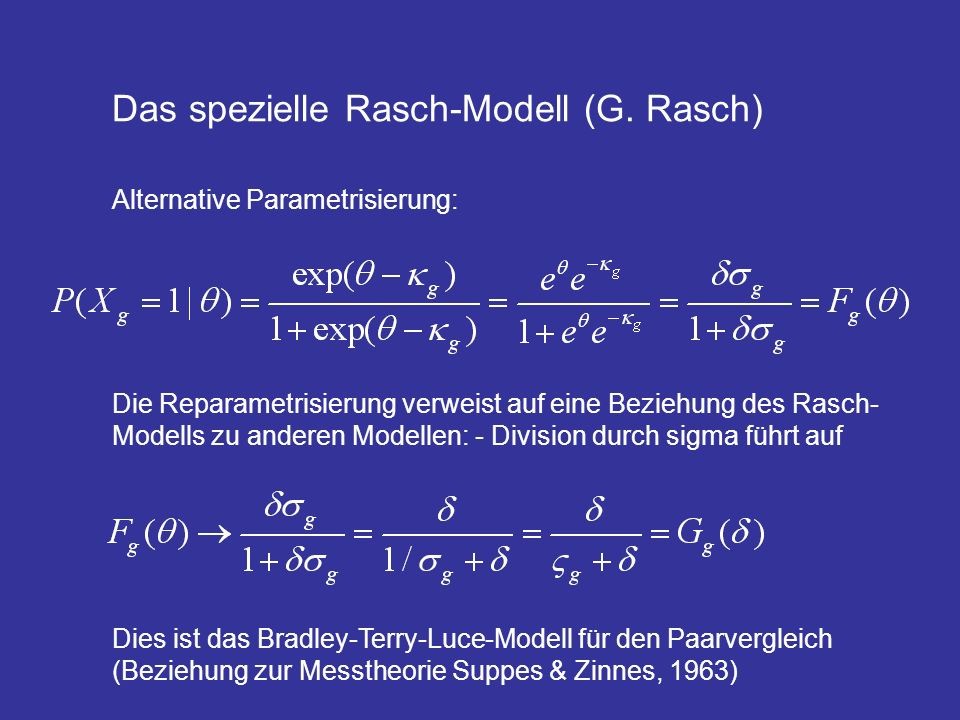 Das spezielle Rasch-Modell (G. Rasch) Alternative Parametrisierung: Die Reparametrisierung verweist auf eine Beziehung des Rasch- Modells zu anderen M