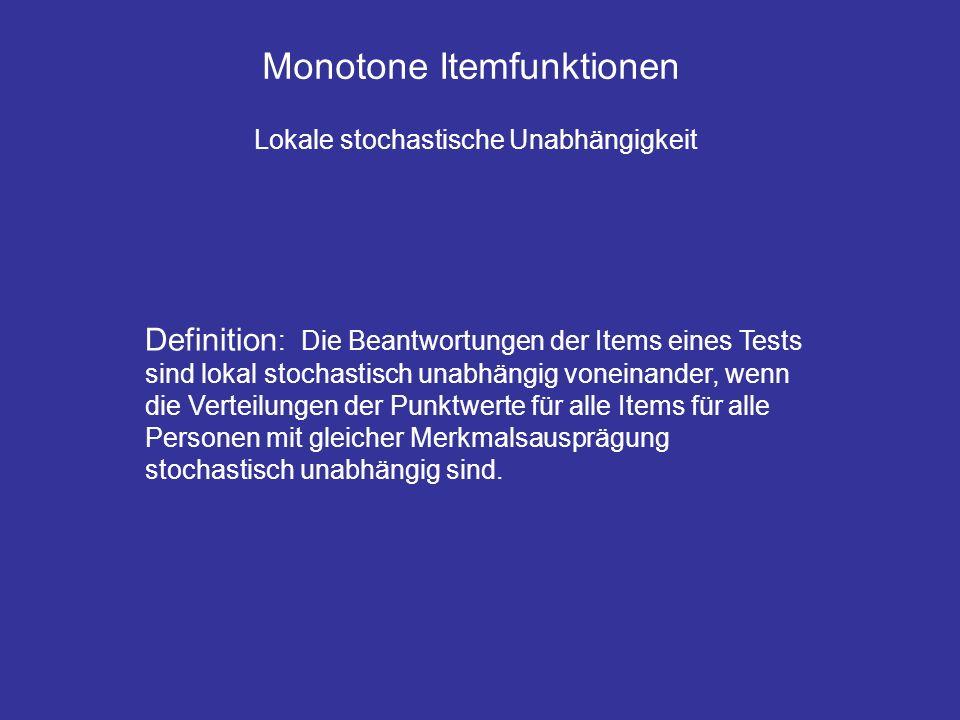 Monotone Itemfunktionen Lokale stochastische Unabhängigkeit Definition : Die Beantwortungen der Items eines Tests sind lokal stochastisch unabhängig voneinander, wenn die Verteilungen der Punktwerte für alle Items für alle Personen mit gleicher Merkmalsausprägung stochastisch unabhängig sind.
