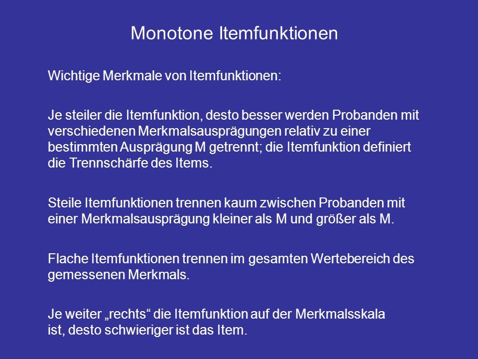 Monotone Itemfunktionen Wichtige Merkmale von Itemfunktionen: Je steiler die Itemfunktion, desto besser werden Probanden mit verschiedenen Merkmalsausprägungen relativ zu einer bestimmten Ausprägung M getrennt; die Itemfunktion definiert die Trennschärfe des Items.