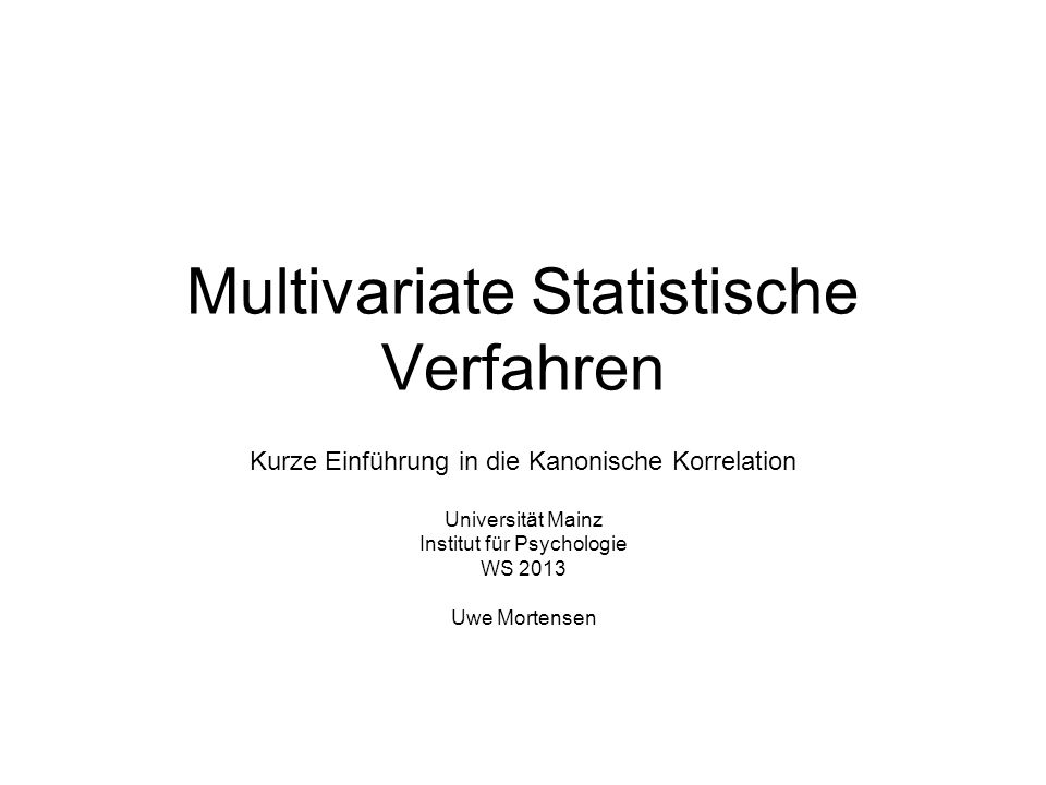 Multivariate Statistische Verfahren Kurze Einführung in die Kanonische Korrelation Universität Mainz Institut für Psychologie WS 2013 Uwe Mortensen
