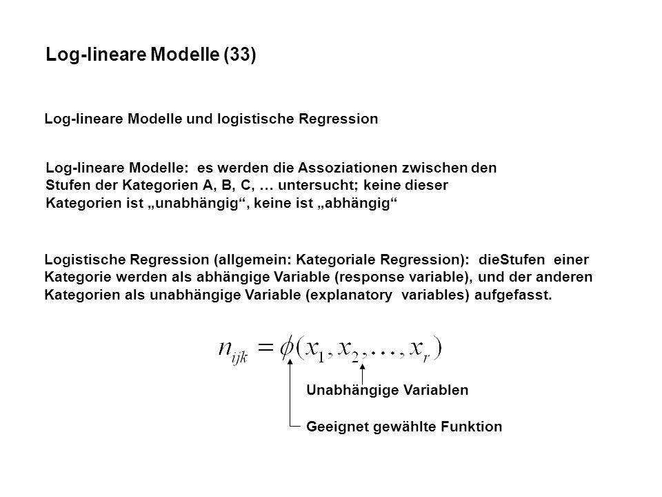 Log-lineare Modelle (33) Log-lineare Modelle und logistische Regression Log-lineare Modelle: es werden die Assoziationen zwischen den Stufen der Kategorien A, B, C, … untersucht; keine dieser Kategorien ist unabhängig, keine ist abhängig Logistische Regression (allgemein: Kategoriale Regression): dieStufen einer Kategorie werden als abhängige Variable (response variable), und der anderen Kategorien als unabhängige Variable (explanatory variables) aufgefasst.