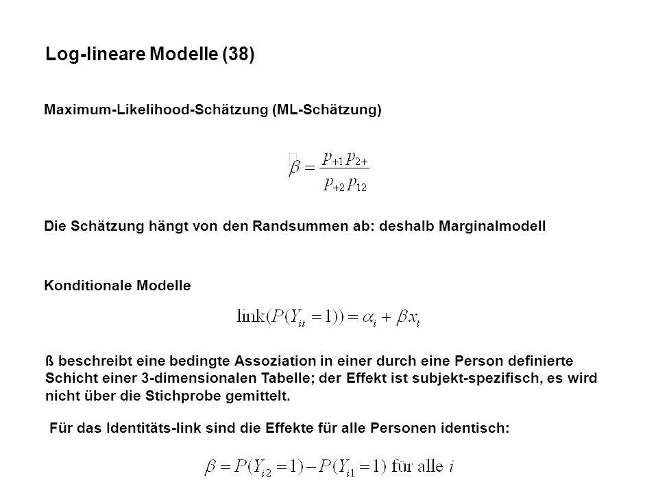 Log-lineare Modelle (38) Maximum-Likelihood-Schätzung (ML-Schätzung) Die Schätzung hängt von den Randsummen ab: deshalb Marginalmodell Konditionale Modelle ß beschreibt eine bedingte Assoziation in einer durch eine Person definierte Schicht einer 3-dimensionalen Tabelle; der Effekt ist subjekt-spezifisch, es wird nicht über die Stichprobe gemittelt.