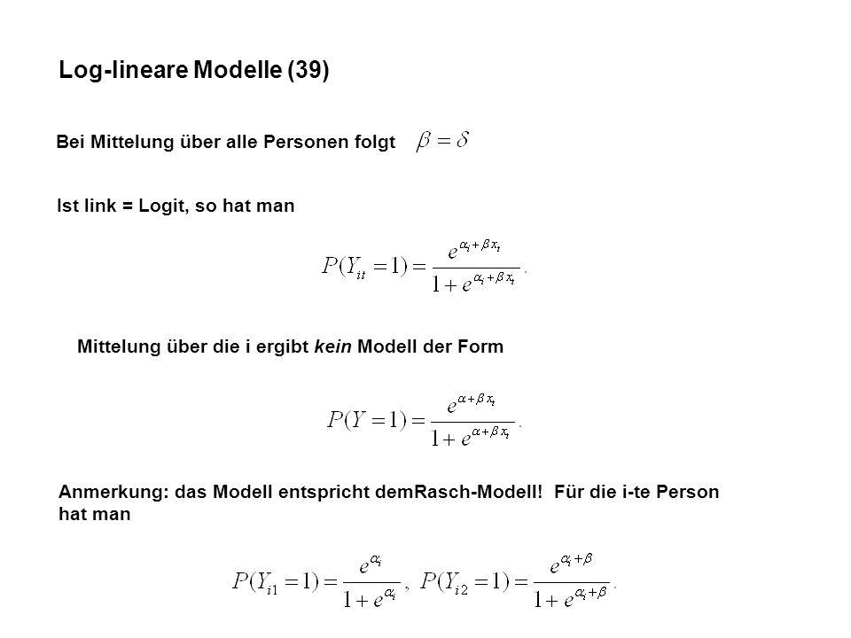 Log-lineare Modelle (39) Bei Mittelung über alle Personen folgt Ist link = Logit, so hat man Mittelung über die i ergibt kein Modell der Form Anmerkung: das Modell entspricht demRasch-Modell.