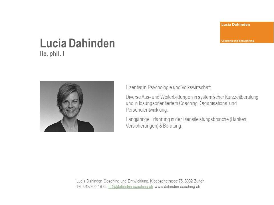 Lucia Dahinden lic. phil. I Lizentiat in Psychologie und Volkswirtschaft. Diverse Aus- und Weiterbildungen in systemischer Kurzzeitberatung und in lös