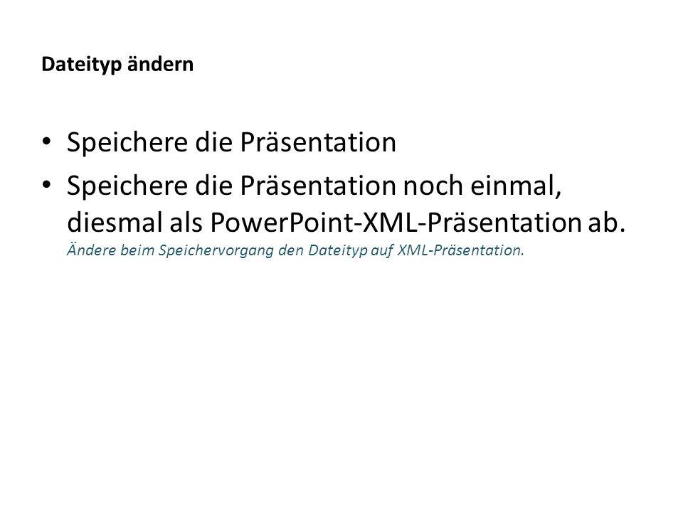 Dateityp ändern Speichere die Präsentation Speichere die Präsentation noch einmal, diesmal als PowerPoint-XML-Präsentation ab. Ändere beim Speichervor