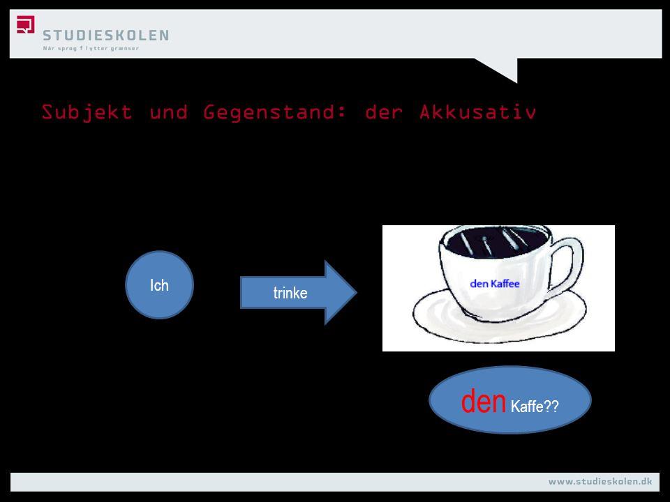 Subjekt und Gegenstand: der Akkusativ Ich den Kaffe?? trinke