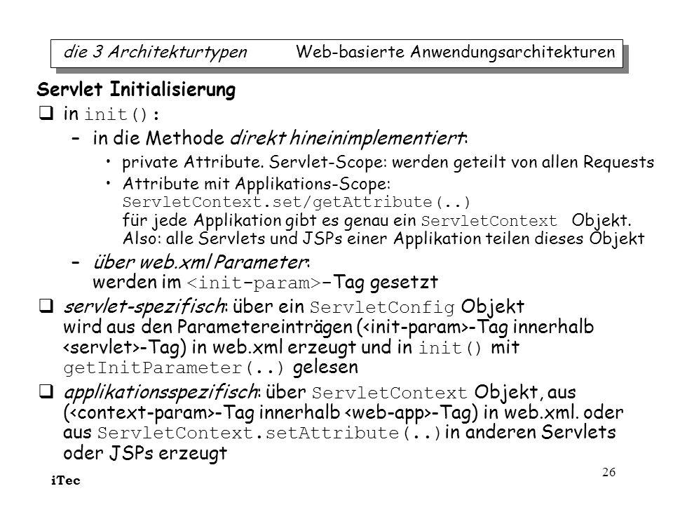 iTec 26 in init(): –in die Methode direkt hineinimplementiert: private Attribute. Servlet-Scope: werden geteilt von allen Requests Attribute mit Appli