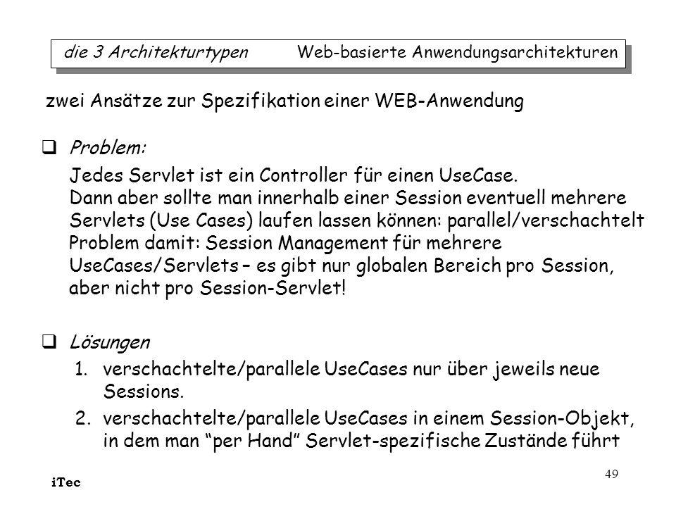 iTec 49 Problem: Jedes Servlet ist ein Controller für einen UseCase. Dann aber sollte man innerhalb einer Session eventuell mehrere Servlets (Use Case