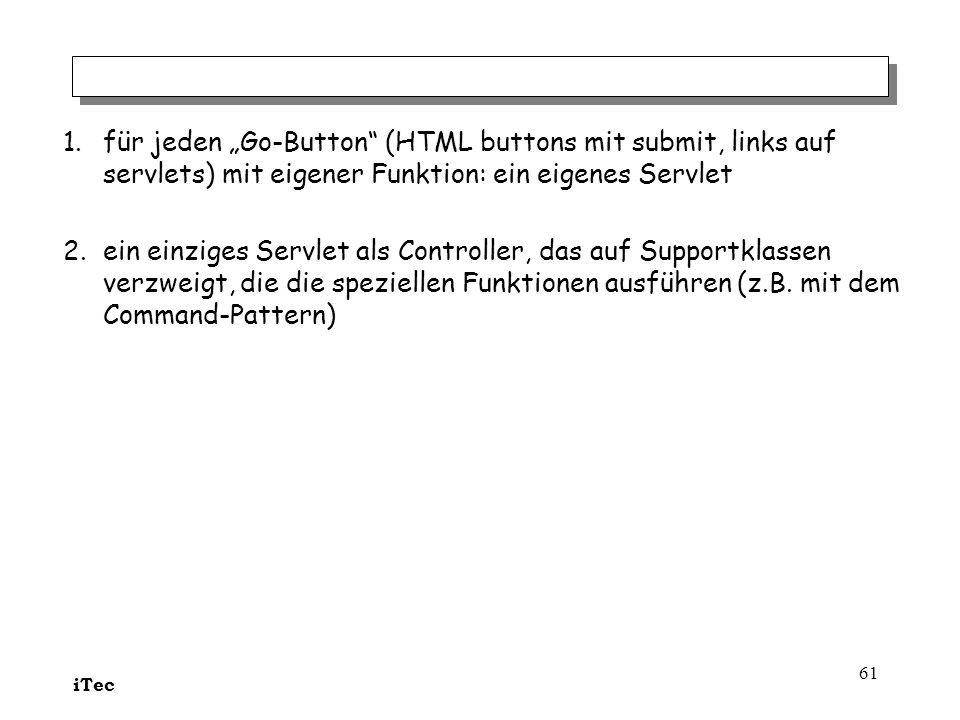 iTec 61 1.für jeden Go-Button (HTML buttons mit submit, links auf servlets) mit eigener Funktion: ein eigenes Servlet 2.ein einziges Servlet als Contr