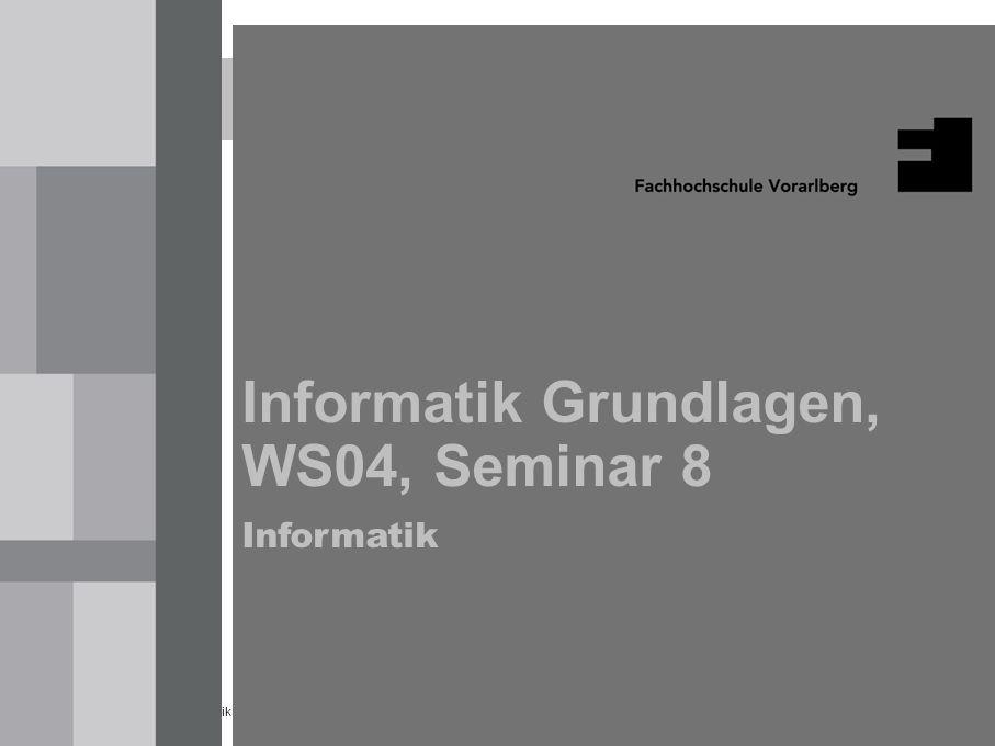 Informatik Grundlagen, Seminar 8 WS04 1 Informatik Grundlagen, WS04, Seminar 8 Informatik